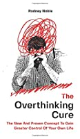 The Overthinking Cure: The New And Proven Concept To Gain Greater Control Of Your Own Life