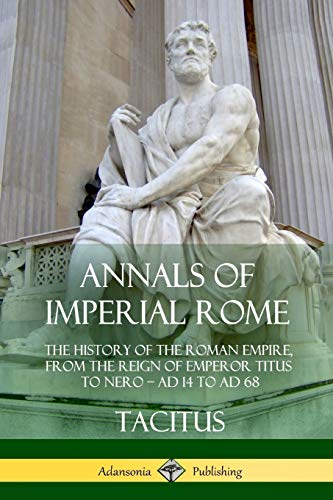 Annals of Imperial Rome: The History of the Roman Empire, From the Reign of Emperor Titus to Nero - AD 14 to AD 68
