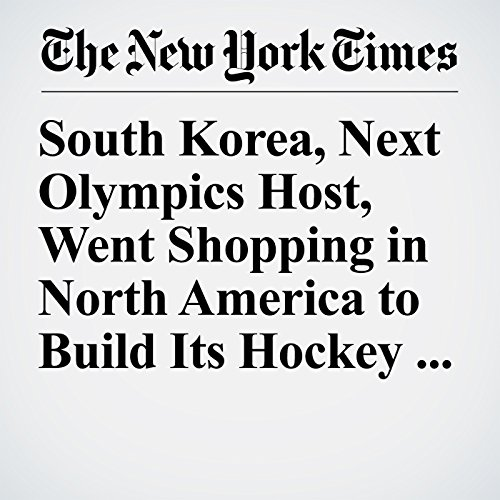South Korea, Next Olympics Host, Went Shopping in North America to Build Its Hockey Teams copertina