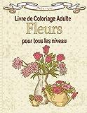 Livre de coloriage adulte Fleur pour tous les niveau: Magnifiques fleurs à colorier   Des coloriages de jonquilles, de tulipes, roses, marguerites, et d'autres, tout aussi belles