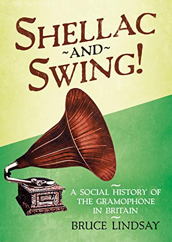 Lindsay, B: Shellac and Swing!: A Social History of the Gramophone in Britain