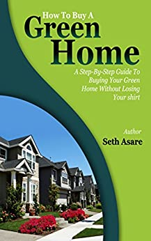 How To Buy A Green Home: A Step-By-Step Guide To Buying Your Green Home Without Losing Your Shirt by [Seth Asare]