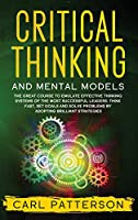 Critical Thinking And Mental Models: The Great Course to Emulate Effective Thinking Systems of the Most Successful Leaders. Think Fast, Set Goals and Solve Problems by Adopting Brilliant Strategies