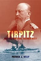 Tirpitz and the Imperial German Navy by Patrick J. Kelly(2011-05-03)
