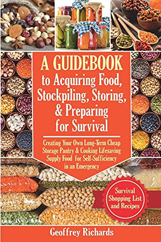 A Guidebook to Acquiring Food, Stockpiling, Storing, and Preparing for Survival: Creating Your Own Long-Term Cheap Storage Pantry and Cooking ... an Emergency. Survival Food List and Recipes