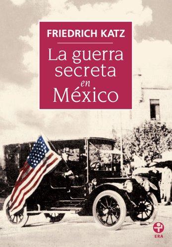 La guerra secreta. Europa, Estados Unidos y la Revolución mexicana