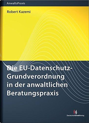 Die EU-Datenschutz-Grundverordnung in der anwaltlichen Beratungspraxis (AnwaltsPraxis)