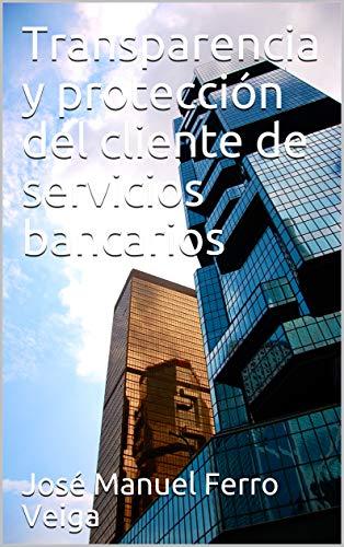 Transparencia y protección del cliente de servicios bancarios (Spanish Edition)