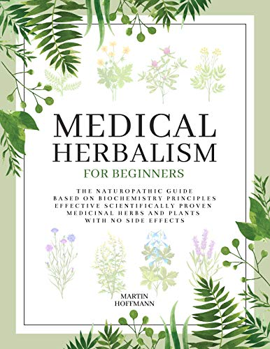 MEDICAL HERBALISM FOR BEGINNERS: The Naturopathic Guide Based on Biochemistry Principles | Effective Scientifically Proven Medicinal Herbs and Plants with No Side Effects by [Martin Hoffmann]