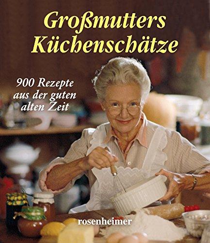 Großmutters Küchenschätze. 900 Rezepte aus der guten alten Zeit