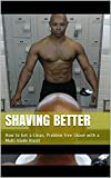 Shaving Better: How to Get a Clean, Problem-free Shave with