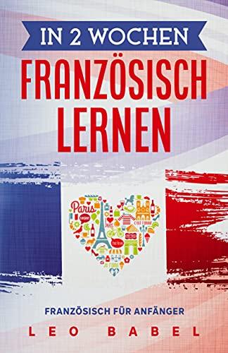 In 2 Wochen Französisch lernen - Französisch für Anfänger: Französisch schnell und einfach für Alltag und Reisen. Grammatik, die wichtigsten Vokabeln, Aussprache, Übungen uvm. spielerisch lernen