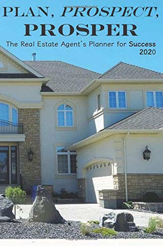 Plan, Prospect, Prosper The Real Estate Agent's Planner for Success 2020: 6x9 size 2020 Weekly Planner for Realtors, Real Estate Agents, Brokers, etc.