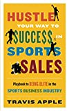 HUSTLE YOUR WAY TO $UCCE$$ IN SPORTS SALES: Playbook to BEING ELITE in the Sports Business Industry