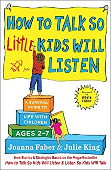 How to Talk so Little Kids Will Listen: A Survival Guide to Life with Children Ages 2-7 (The How To Talk Series) by [Joanna Faber, Julie King]