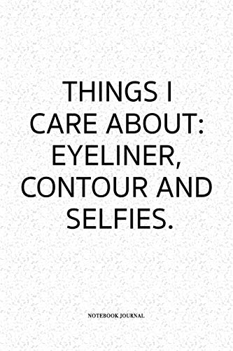 Things I Care About Eyeliner Contour and Selfies: A 6 x 9 Inch Matte Softcover Quote Notebook Diary Journal With An Empowering Uplifting Cover Slogan and 120 Blank Lined Pages