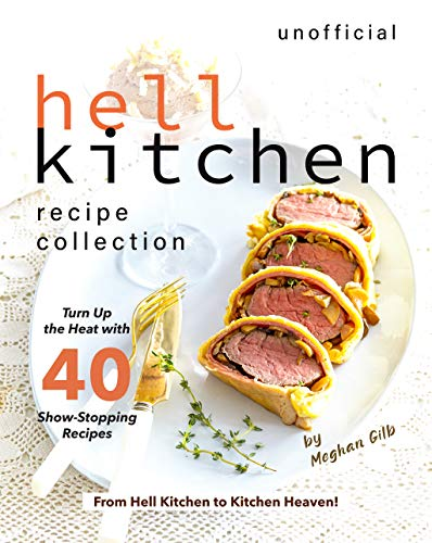 Unofficial Hell Kitchen Recipe Collection: Turn Up the Heat with 40 Show-Stopping Recipes - From Hell Kitchen to Kitchen Heaven! (English Edition)