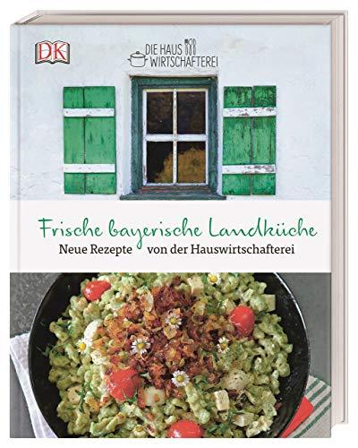 Die frische bayerische Landküche: Neue Rezepte von der Hauswirtschafterei