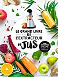 Le grand livre de l'extracteur de jus: 300 recettes pour faire le plein de vitamines