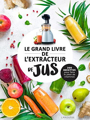 Le grand livre de lextracteur de jus: 300 recettes pour faire le plein de vitamines