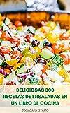 Deliciosas 300 Recetas De Ensaladas En Un Libro De Cocina : Ensaladas Saludables Para Bajar De Peso - Ensalada Para El Desayuno, El Almuerzo, La Cena - Ensalada De Frutas - Ensalada De Postres