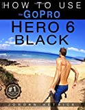 GoPro: How To Use The GoPro Hero 6 Black