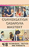 Conversation Casanova Mastery: 48 Conversation Tactics, Techniques and Mindsets to Start Conversations, Flirt like a Master and Never Run Out of Things to Say.