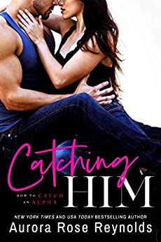 Catching Him (How to Catch an Alpha Book 1) by [Aurora Rose Reynolds]