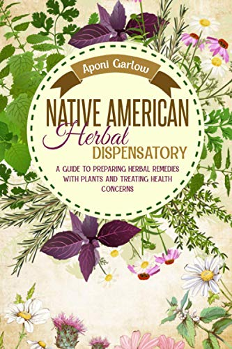 Compare Textbook Prices for Native American Herbal Dispensatory: A Guide To Preparing Herbal Remedies With Plants And Treating Health Concerns Native American Herbal Apotecary  ISBN 9798718213072 by Garlow, Aponi