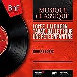 Lopez: J'ai du bon tabac, Ballet pour une fête enfantine (After Gabriel-Charles de Lattaignant's J'ai du bon tabac, Mono Version)