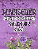 Magischer Hexenkräuter Kalender 2020: Wildkräuter Und Wildpflanzen Notizbuch Für Kräuterfrauen Und Moderne Hexen - Kräuter Rezepte Buch