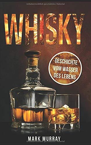 Whisky - Geschichte vom Wasser des Lebens: Alles zu Geschichte, Herstellung, Ursprung, Genuss und viele weitere interessante Fakten