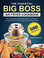 The Essential Big Boss Air Fryer Cookbook: 500 Easy, Vibrant & Mouthwatering Air Fryer Recipes for Anyone Who Want to Enjoy Tasty Effortless Dish