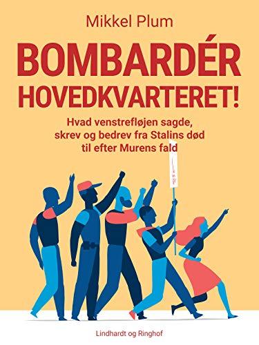 Bombardér hovedkvarteret! Hvad venstrefløjen sagde, skrev og bedrev fra Stalins død til efter Murens fald (Danish Edition)