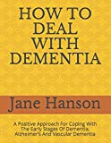 HOW TO DEAL WITH DEMENTIA: A Positive Approach For Coping With The Early Stages Of Dementia, Alzheimer's And Vascular Dementia