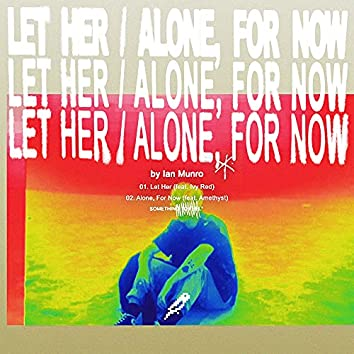 Let Her / Alone, For Now