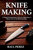 KNIFEMAKING: A Simple knifemaking Guide for Beginners to Master the Art of Bladesmithing