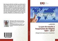 """La part de marché à l'exportation de l'Algérie """"2001 - 2015"""": Changements structurels et compétitivité"""