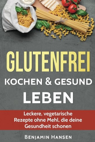 Glutenfrei kochen & gesund leben: Leckere, vegetarische Rezepte ohne Mehl, die deine Gesundheit schonen (Abnehmen glutenfrei, glutenfrei backen, ... Ernährung, glutenfreie Lebensmittel)