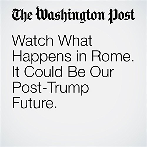 Watch What Happens in Rome. It Could Be Our Post-Trump Future. copertina