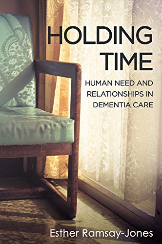 HOLDING TIME: HUMAN NEED & RELATION PB: Human Need and Relationships in Dementia Care