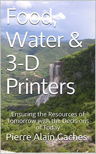Food, Water & 3-D Printers: Ensuring the resources of tomorrow with the decisions of today (English Edition)