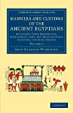 Manners and Customs of the Ancient Egyptians: Volume 2: Including their Private Life, Government, Laws, Art, Manufactures, Religion, and Early History (Cambridge Library Collection - Egyptology)