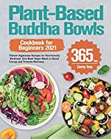 Plant-Based Buddha Bowls Cookbook for Beginners 2021: 365-Day Vibrant Vegetarian Recipes for Nutritionally Balanced, One-Bowl Vegan Meals to Boost Energy and Promote Wellness