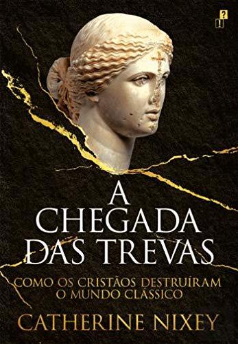 A Chegada das Trevas Como os Cristãos Destruíram o Mundo Clássico