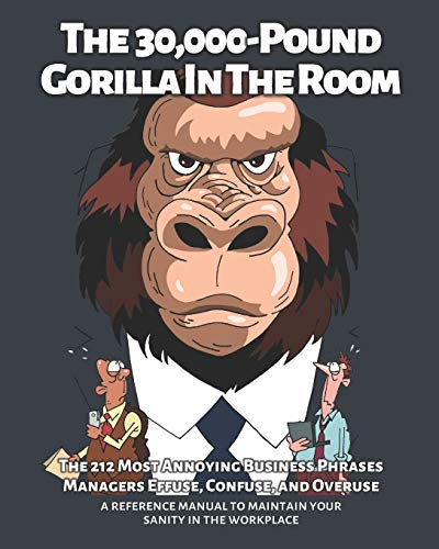 The 30,000-Pound Gorilla In The Room: The 212 Most Annoying Business Phrases Managers Effuse, Confuse, and Overuse