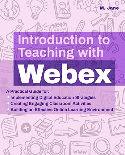 Introduction to Teaching with Webex: A Practical Guide for Implementing Digital Education Strategies, Creating Engaging Classroom Activities, and ... Learning Environment (Books for Teachers)