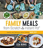Family Meals from Scratch in Your Instant Pot: Healthy and Delicious Home Cooking Made Fast