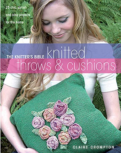 Knitted Throws & Cushions: 25 Chic, Stylish and Cosy Projects for the Home (The Knitter's Bible)