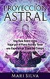 Proyección astral: Una guía sobre cómo viajar por el plano astral y tener una...